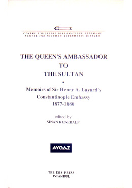 THE QUEEN'S AMBASSADOR TO THE SULTAN Memoirs of sir Henry A. Layard's Constantinople Embassy 1877-18